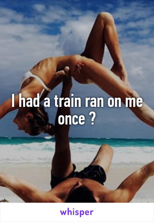 I had a train ran on me once 🙊