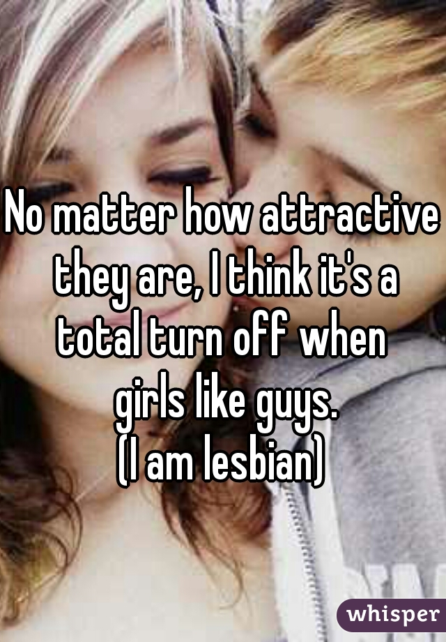No matter how attractive  they are, I think it's a total turn off when  girls like guys.     (I am lesbian)