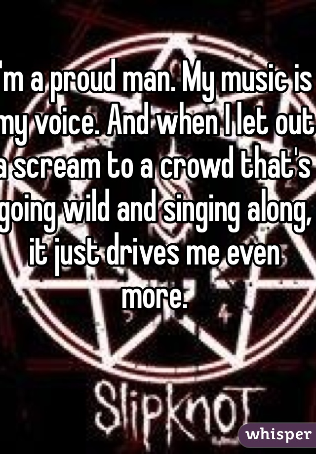 I'm a proud man. My music is my voice. And when I let out a scream to a crowd that's going wild and singing along, it just drives me even more.