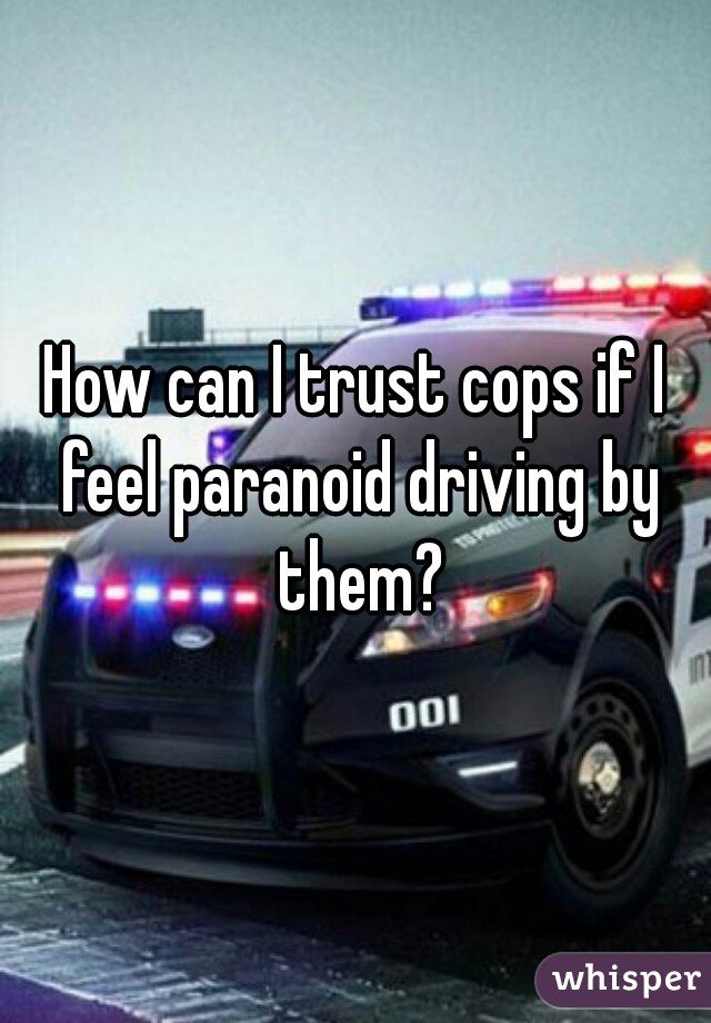 How can I trust cops if I feel paranoid driving by them?