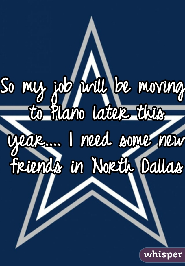 So my job will be moving to Plano later this year.... I need some new friends in North Dallas