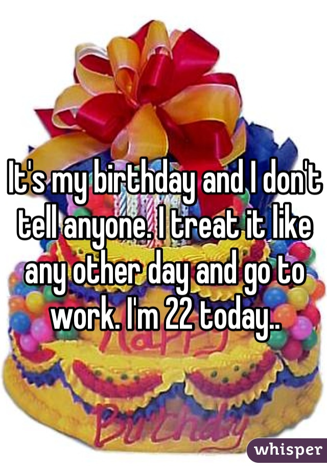 It's my birthday and I don't tell anyone. I treat it like any other day and go to work. I'm 22 today..