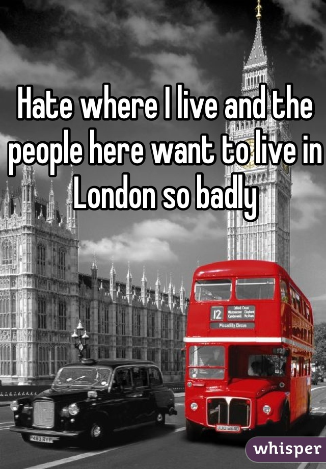 Hate where I live and the people here want to live in London so badly