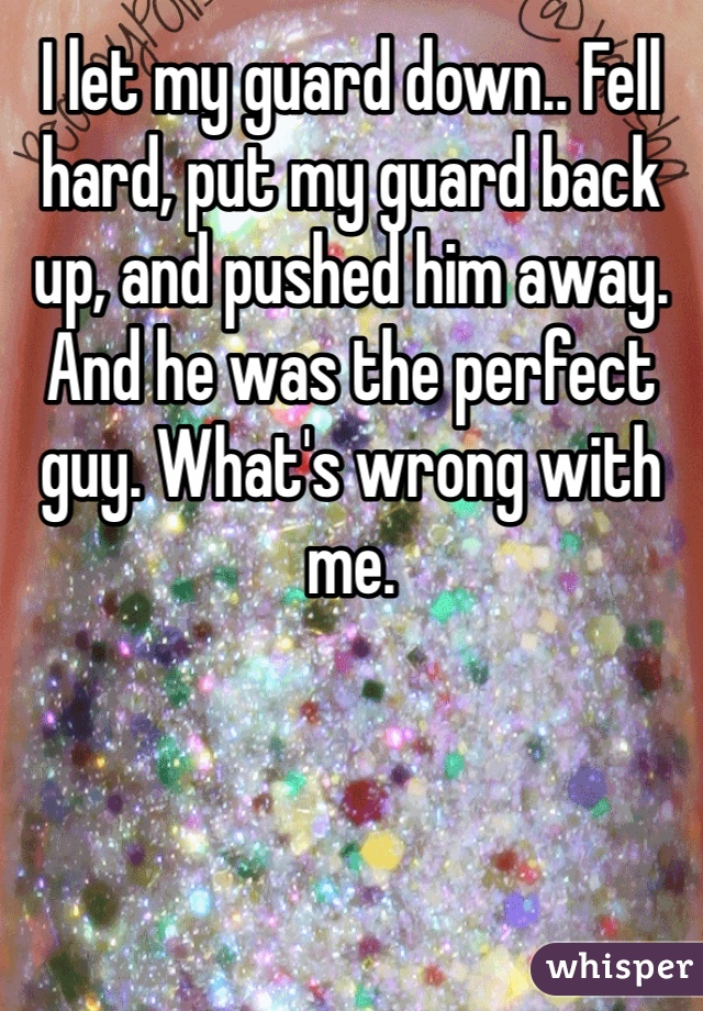 I let my guard down.. Fell hard, put my guard back up, and pushed him away. And he was the perfect guy. What's wrong with me.