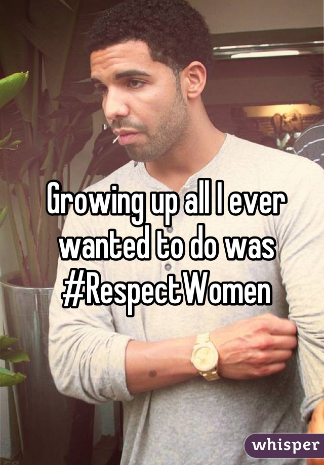 Growing up all I ever wanted to do was #RespectWomen