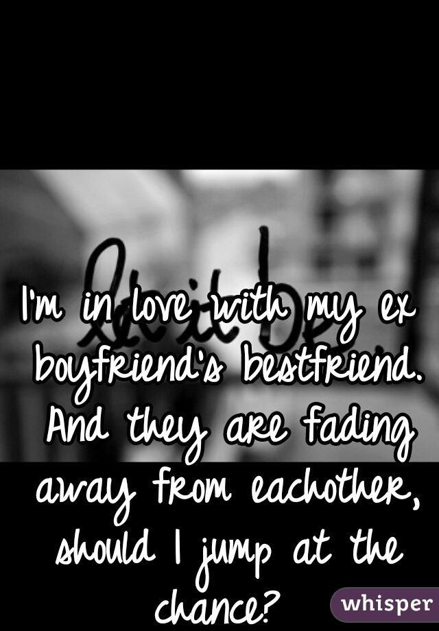 I'm in love with my ex boyfriend's bestfriend. And they are fading away from eachother, should I jump at the chance?