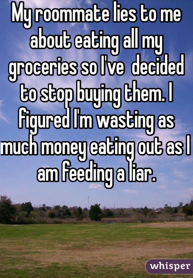My roommate lies to me about eating all my groceries so I've  decided to stop buying them. I figured I'm wasting as much money eating out as I am feeding a liar.