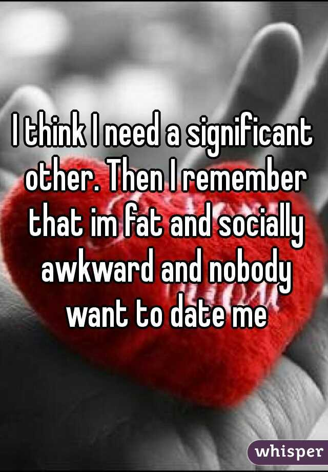 I think I need a significant other. Then I remember that im fat and socially awkward and nobody want to date me