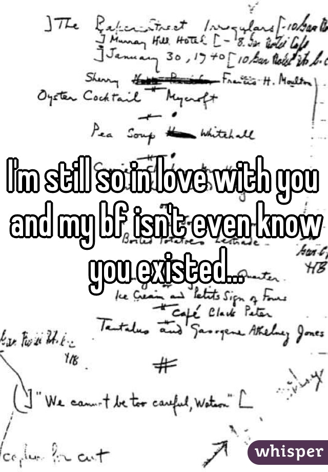 I'm still so in love with you and my bf isn't even know you existed...