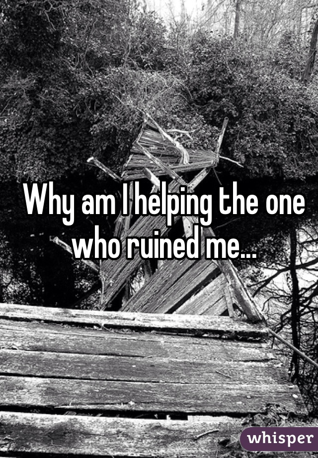 Why am I helping the one who ruined me...