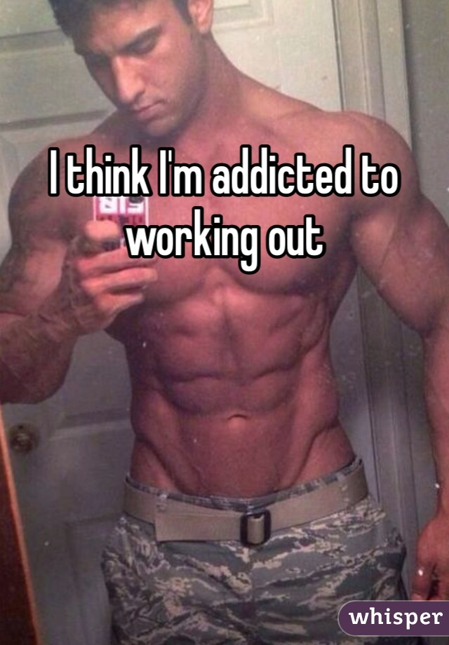 I think I'm addicted to working out