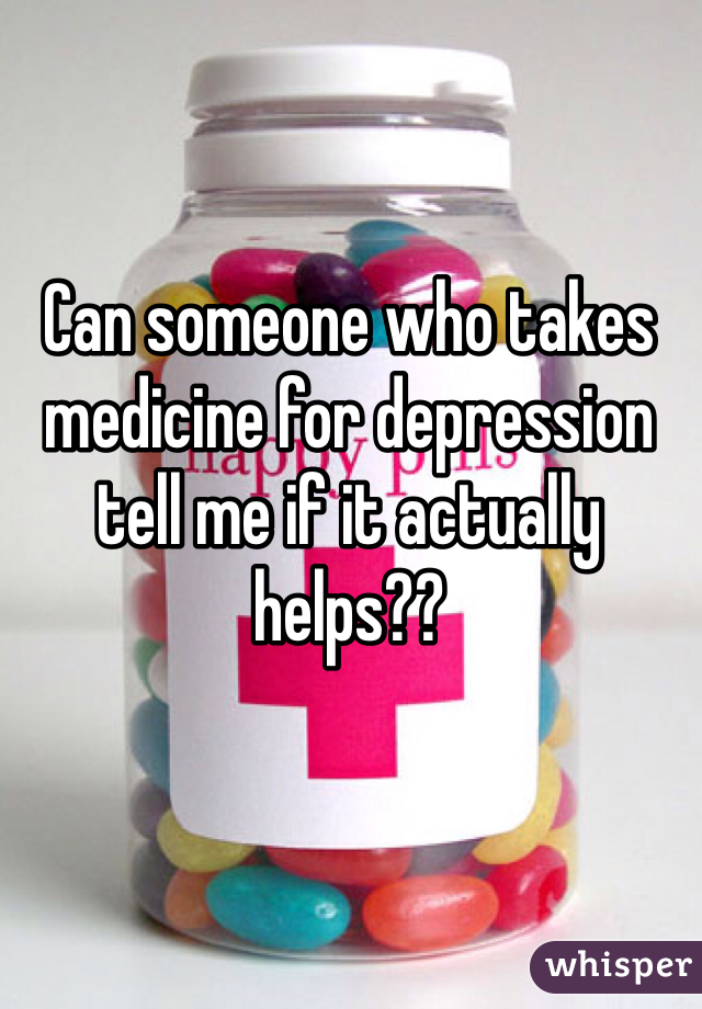 Can someone who takes medicine for depression tell me if it actually helps??