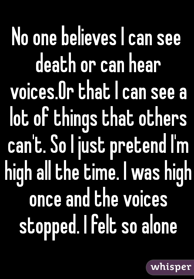 No one believes I can see death or can hear voices.Or that I can see a lot of things that others can't. So I just pretend I'm high all the time. I was high once and the voices stopped. I felt so alone