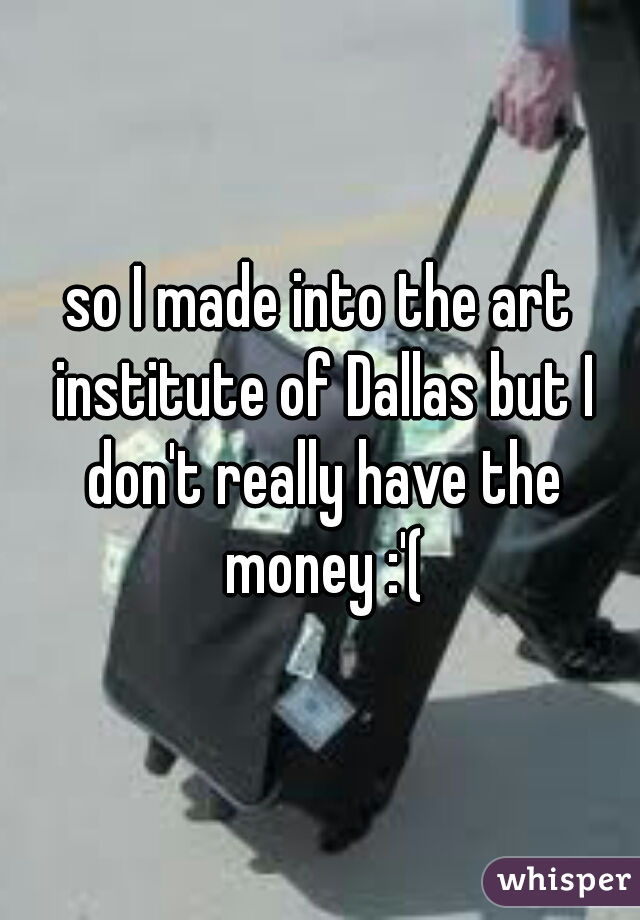 so I made into the art institute of Dallas but I don't really have the money :'(