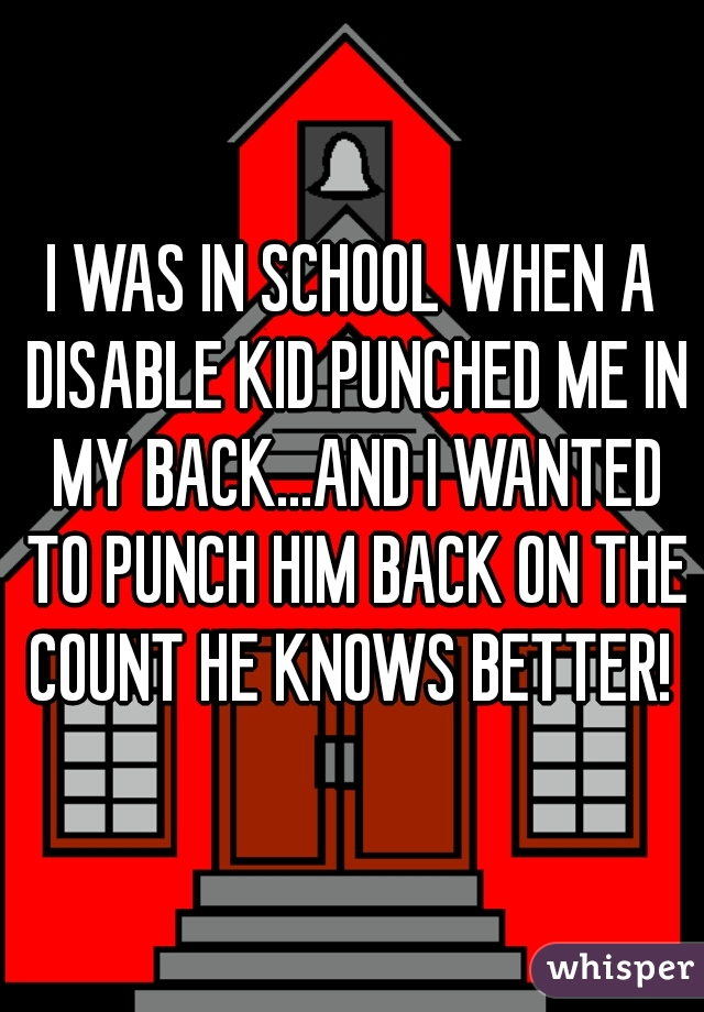 I WAS IN SCHOOL WHEN A DISABLE KID PUNCHED ME IN MY BACK...AND I WANTED TO PUNCH HIM BACK ON THE COUNT HE KNOWS BETTER!