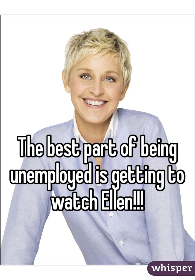 The best part of being unemployed is getting to watch Ellen!!!