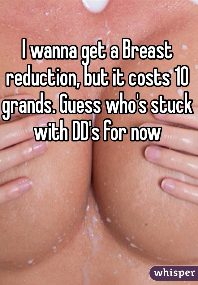 I wanna get a Breast reduction, but it costs 10 grands. Guess who's stuck with DD's for now