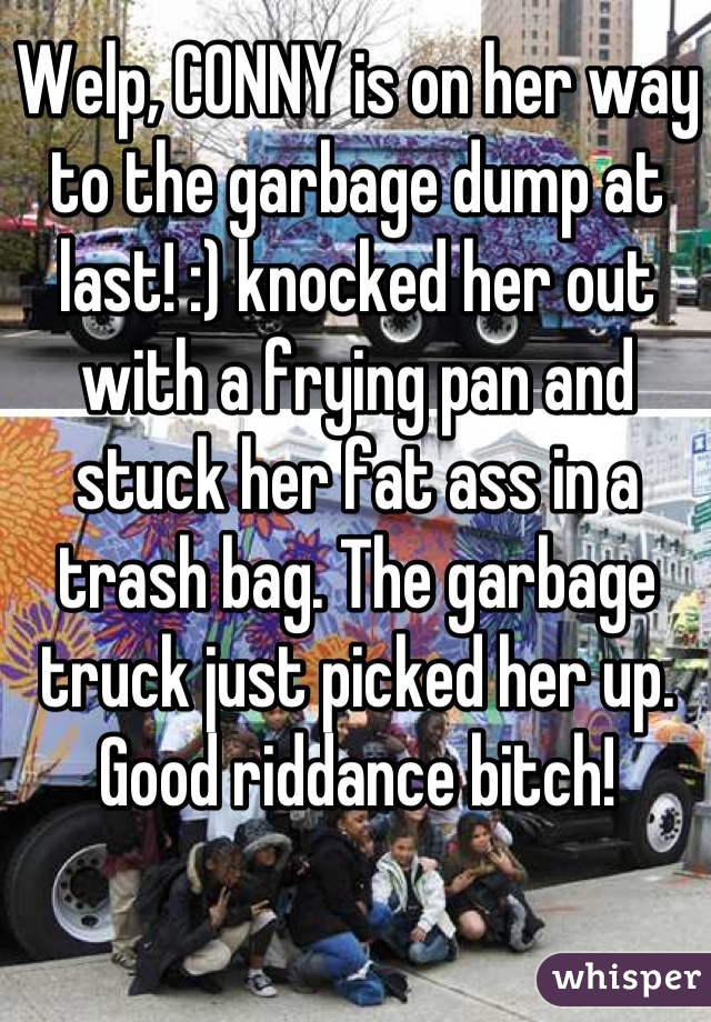 Welp, CONNY is on her way to the garbage dump at last! :) knocked her out with a frying pan and stuck her fat ass in a trash bag. The garbage truck just picked her up. Good riddance bitch!