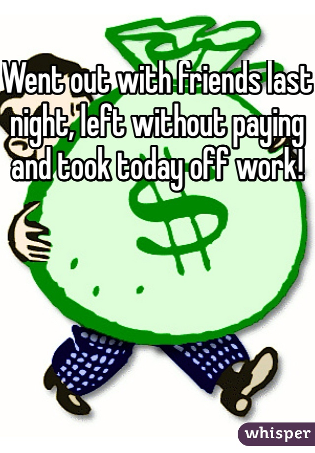 Went out with friends last night, left without paying and took today off work!