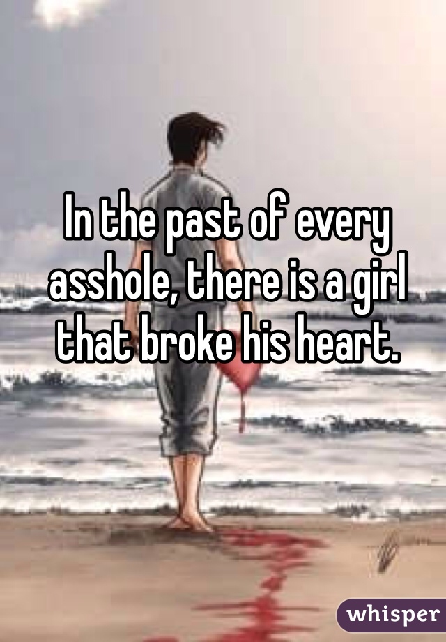 In the past of every asshole, there is a girl that broke his heart.