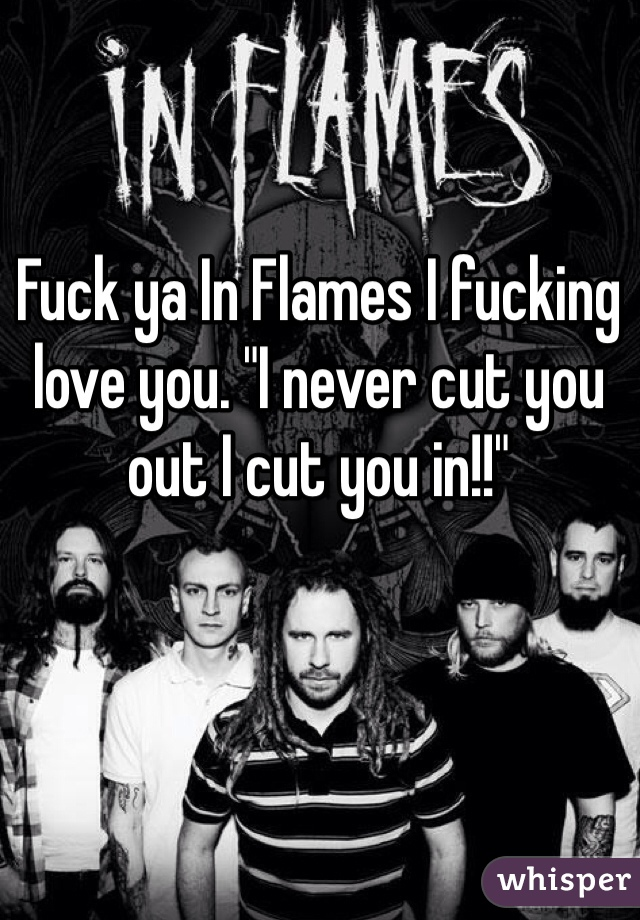 "Fuck ya In Flames I fucking love you. ""I never cut you out I cut you in!!"""