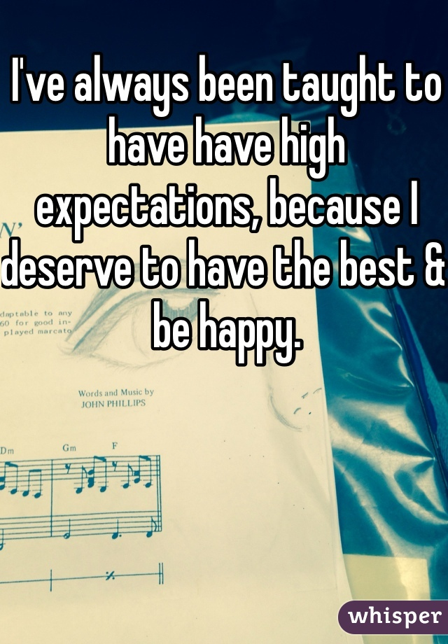 I've always been taught to have have high expectations, because I deserve to have the best & be happy.
