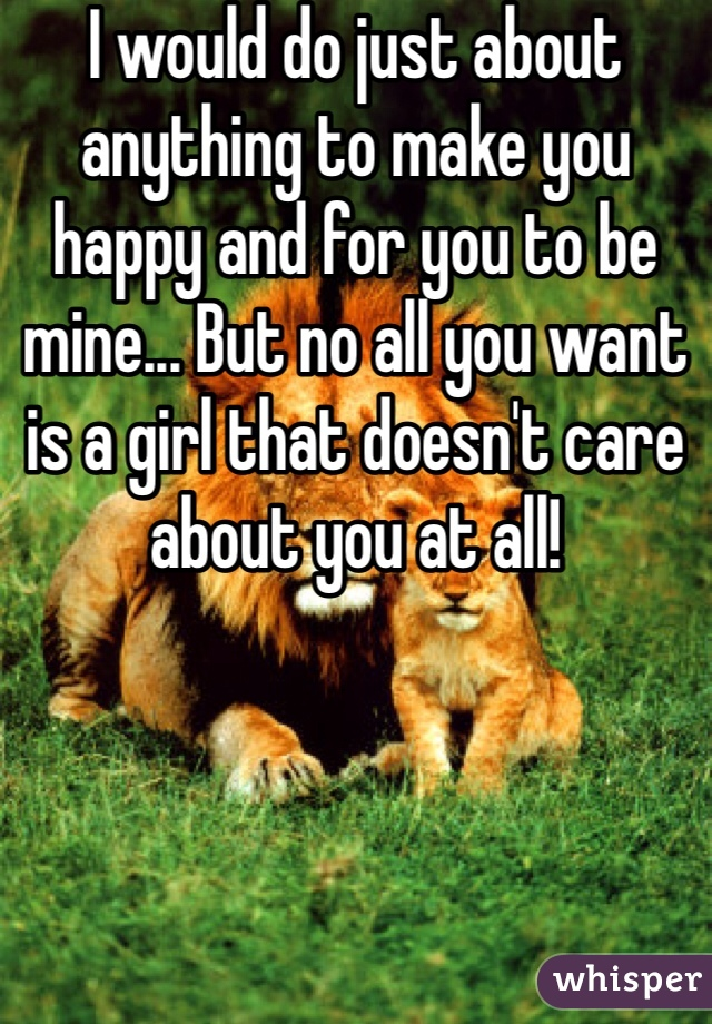 I would do just about anything to make you happy and for you to be mine... But no all you want is a girl that doesn't care about you at all!