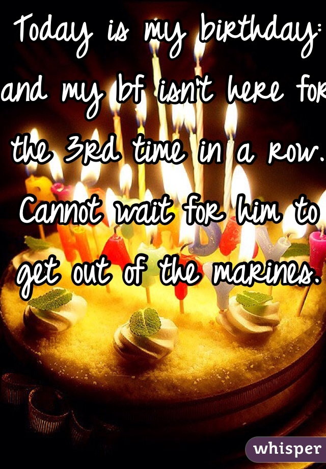 Today is my birthday: and my bf isn't here for the 3rd time in a row. Cannot wait for him to get out of the marines.
