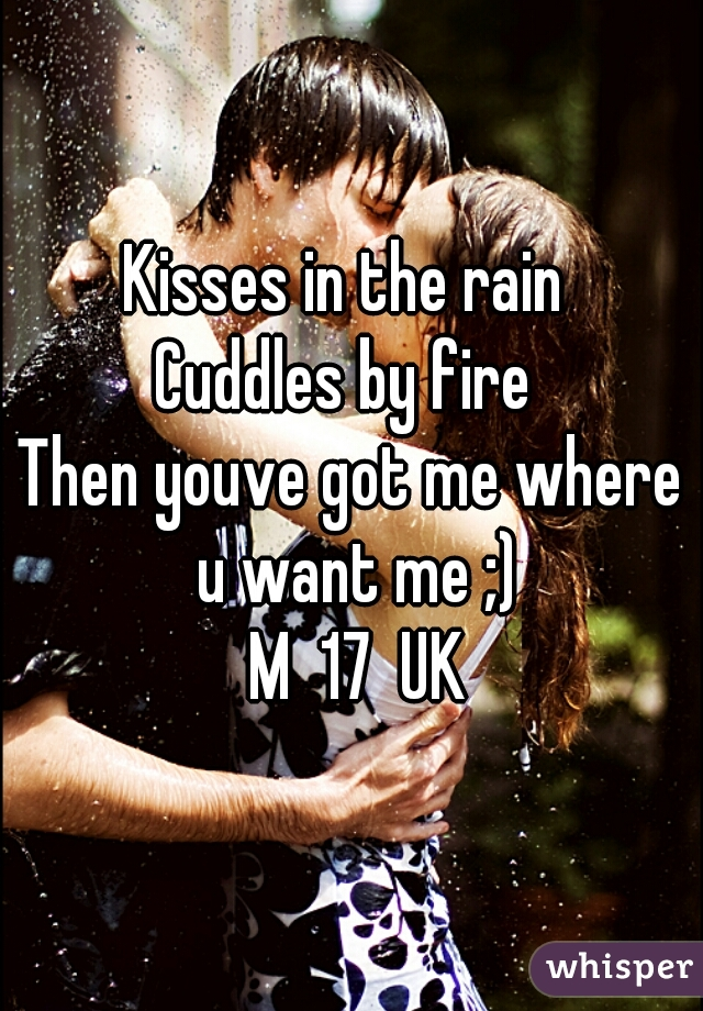 Kisses in the rain  Cuddles by fire  Then youve got me where u want me ;)  M  17  UK
