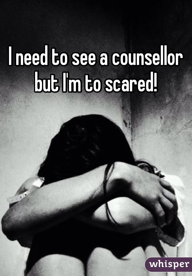 I need to see a counsellor but I'm to scared!