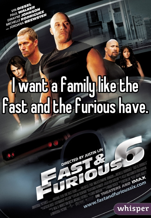 I want a family like the fast and the furious have.