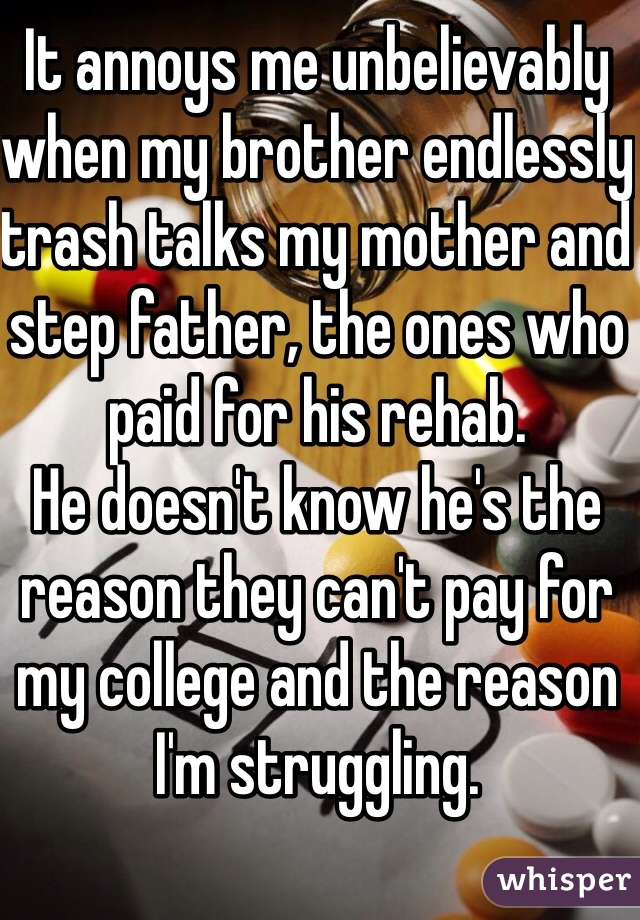 It annoys me unbelievably when my brother endlessly trash talks my mother and step father, the ones who paid for his rehab.  He doesn't know he's the reason they can't pay for my college and the reason I'm struggling.