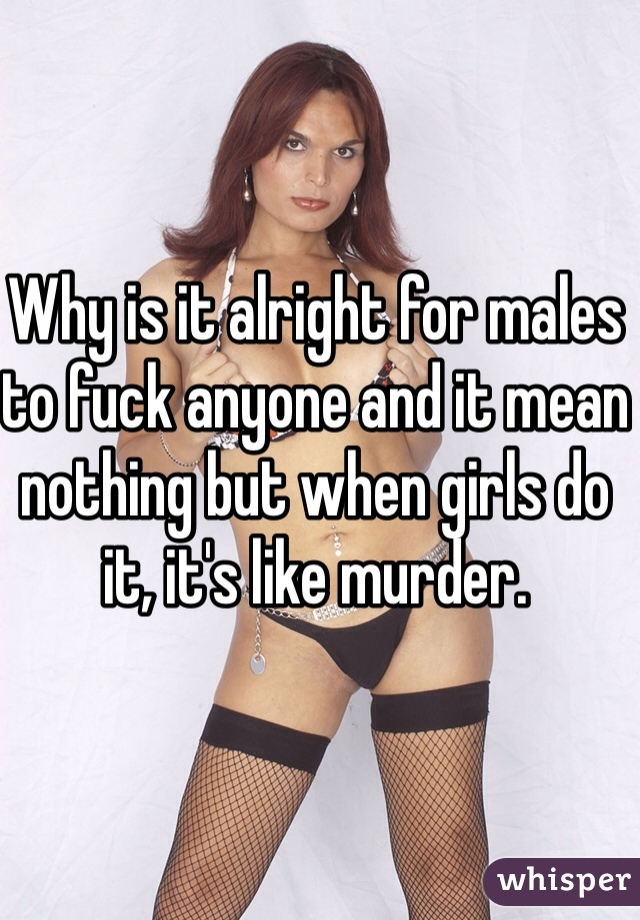 Why is it alright for males to fuck anyone and it mean nothing but when girls do it, it's like murder.
