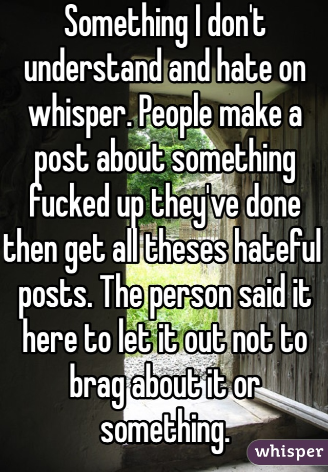 Something I don't understand and hate on whisper. People make a post about something fucked up they've done then get all theses hateful posts. The person said it here to let it out not to brag about it or something.