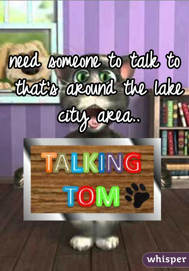 need someone to talk to that's around the lake city area..