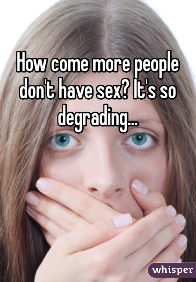 How come more people don't have sex? It's so degrading...