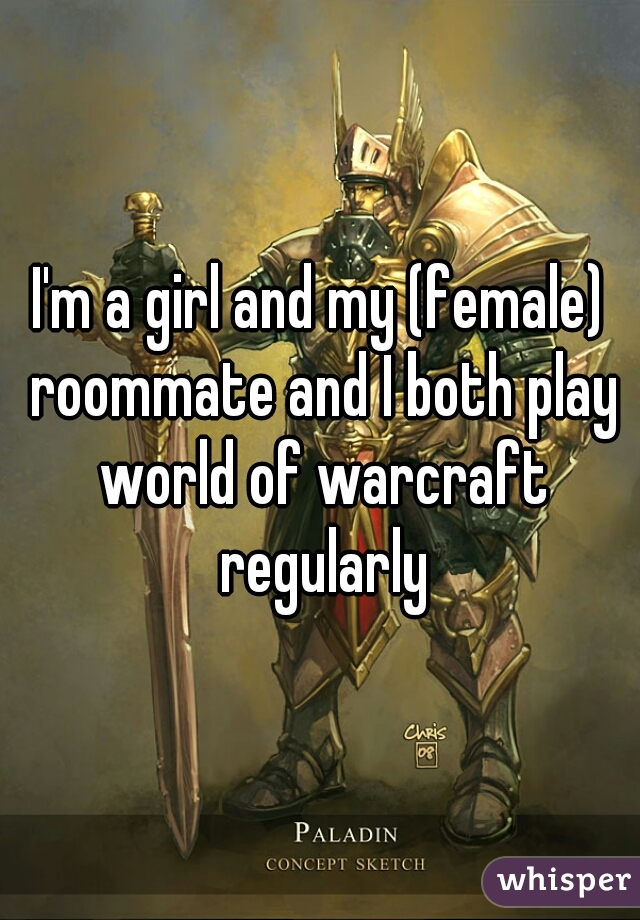 I'm a girl and my (female) roommate and I both play world of warcraft regularly