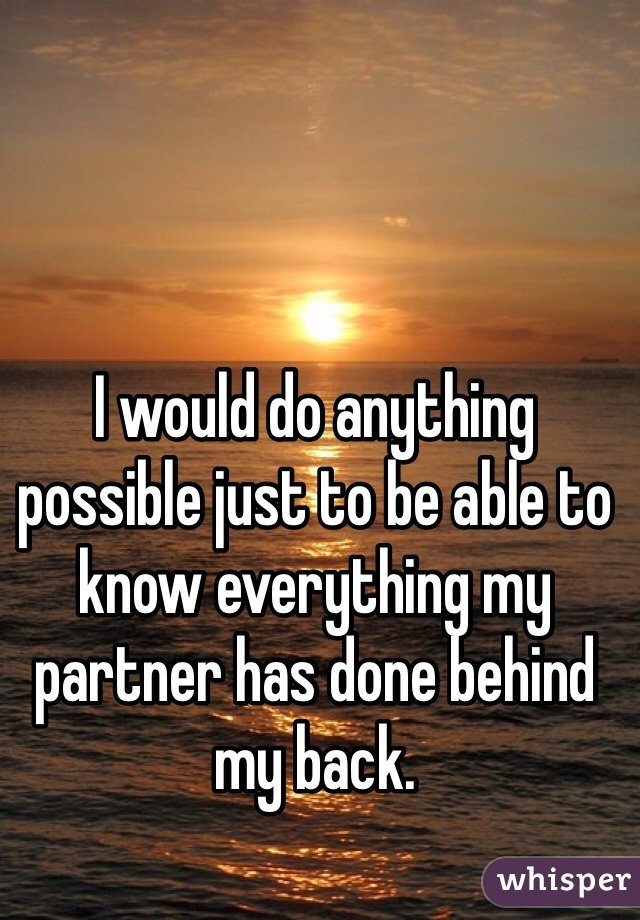 I would do anything possible just to be able to know everything my partner has done behind my back.