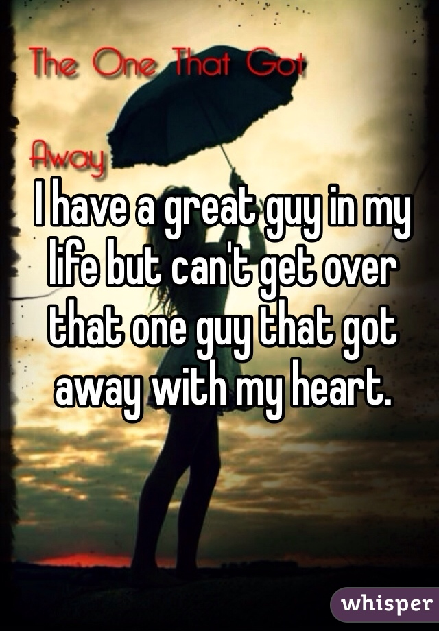 I have a great guy in my life but can't get over that one guy that got away with my heart.