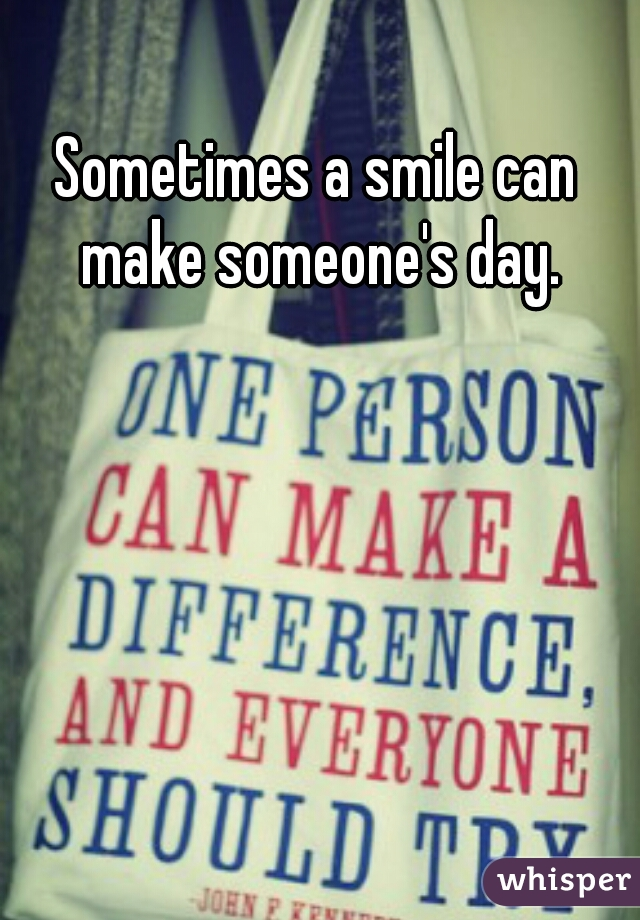Sometimes a smile can make someone's day.