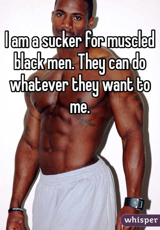 I am a sucker for muscled black men. They can do whatever they want to me.