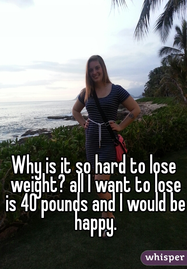 Why is it so hard to lose weight? all I want to lose is 40 pounds and I would be happy.