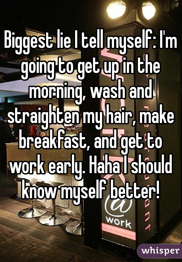 Biggest lie I tell myself: I'm going to get up in the morning, wash and straighten my hair, make breakfast, and get to work early. Haha I should know myself better!