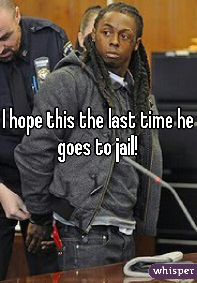 I hope this the last time he goes to jail!