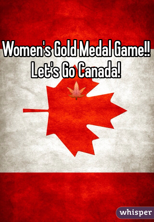 Women's Gold Medal Game!!  Let's Go Canada!  🍁