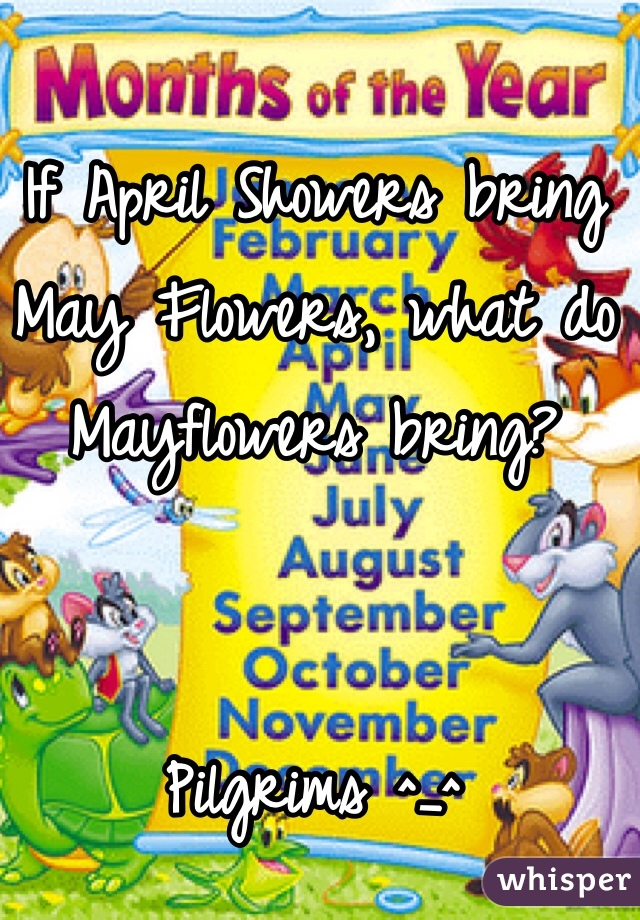 If April Showers bring May Flowers, what do Mayflowers bring?   Pilgrims ^_^