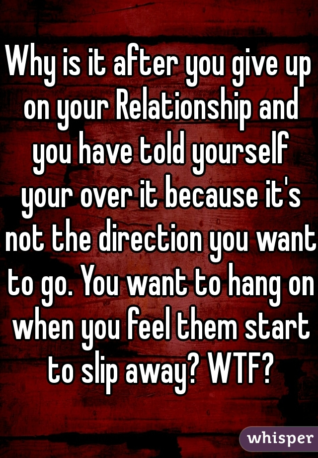 Why is it after you give up on your Relationship and you have told yourself your over it because it's not the direction you want to go. You want to hang on when you feel them start to slip away? WTF?