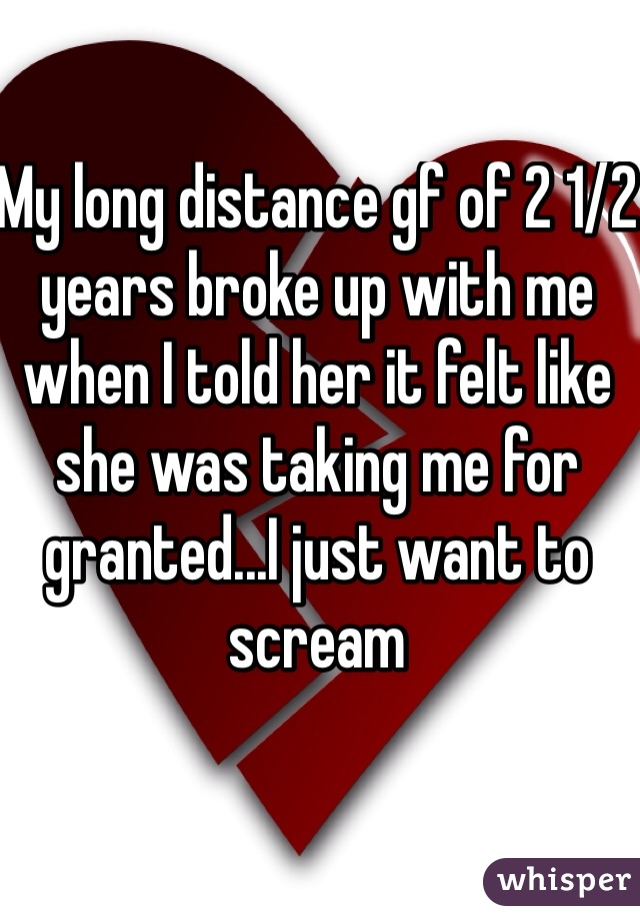 My long distance gf of 2 1/2 years broke up with me when I told her it felt like she was taking me for granted...I just want to scream