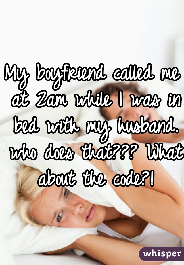 My boyfriend called me at 2am while I was in bed with my husband. who does that??? What about the code?!