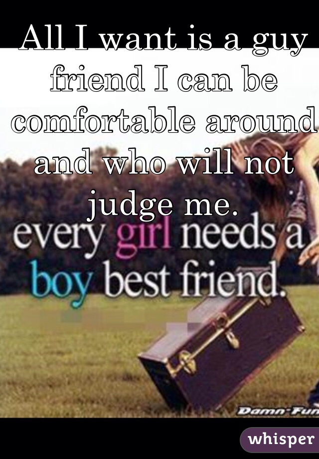 All I want is a guy friend I can be comfortable around and who will not judge me.